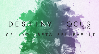 Destiny Focus: You Beta Believe It